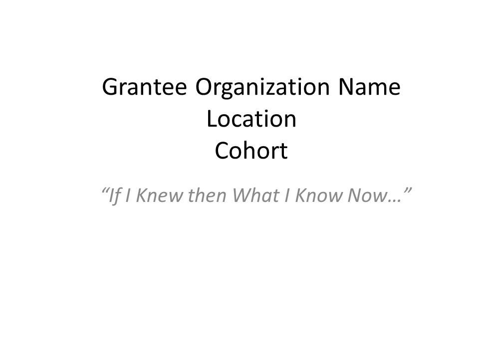Grantee Organization Name Location Cohort If I Knew then What I Know Now…