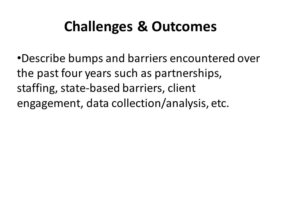Challenges & Outcomes Describe bumps and barriers encountered over the past four years such as partnerships, staffing, state-based barriers, client engagement, data collection/analysis, etc.