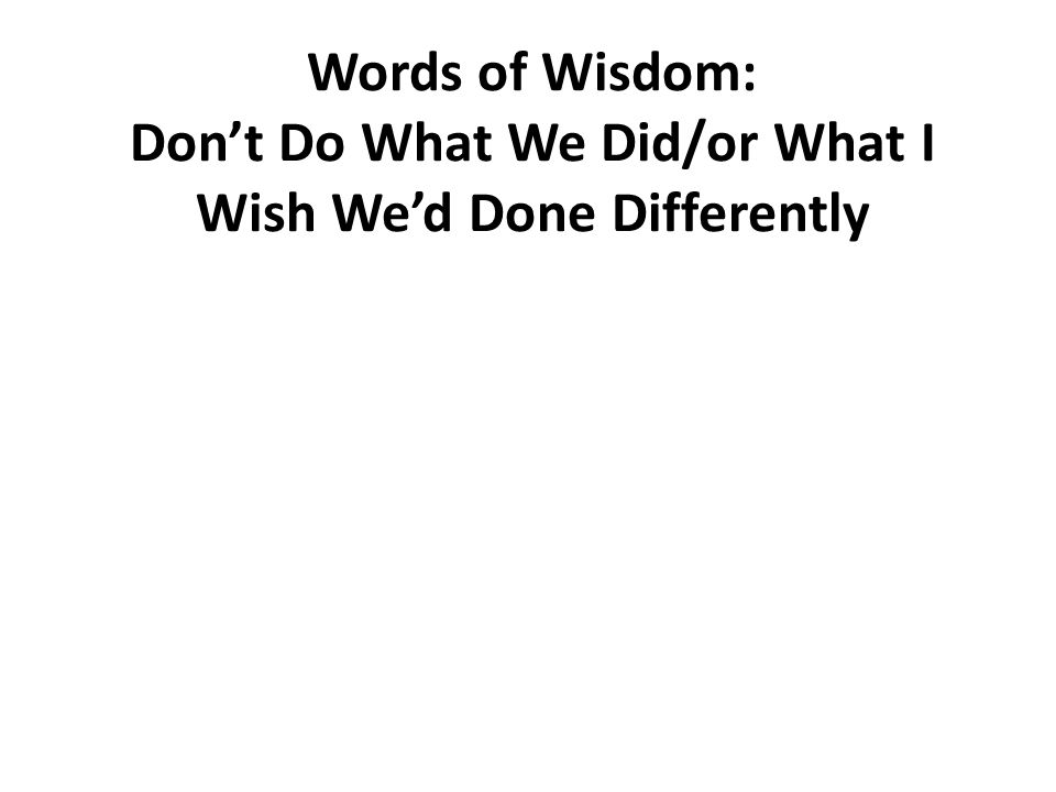 Words of Wisdom: Don't Do What We Did/or What I Wish We'd Done Differently