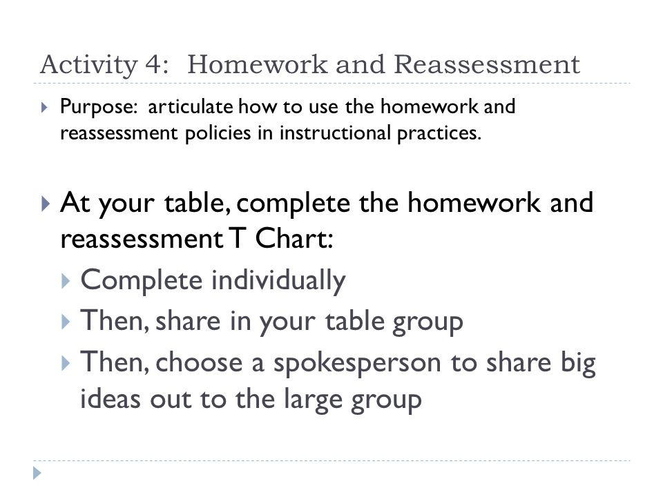 Activity 4: Homework and Reassessment  Purpose: articulate how to use the homework and reassessment policies in instructional practices.