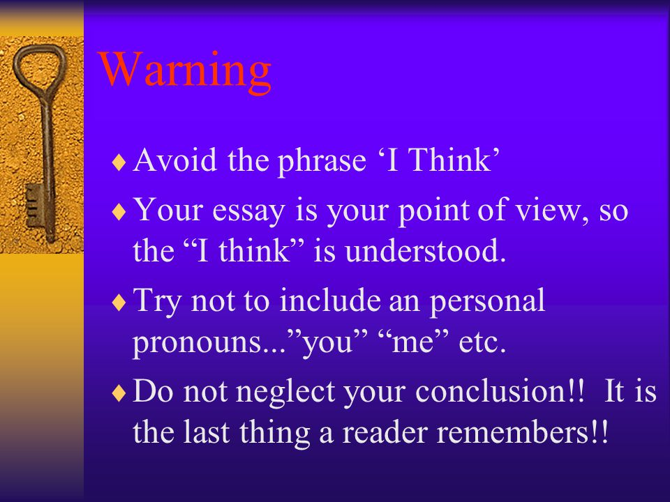 Warning  Avoid the phrase 'I Think'  Your essay is your point of view, so the I think is understood.