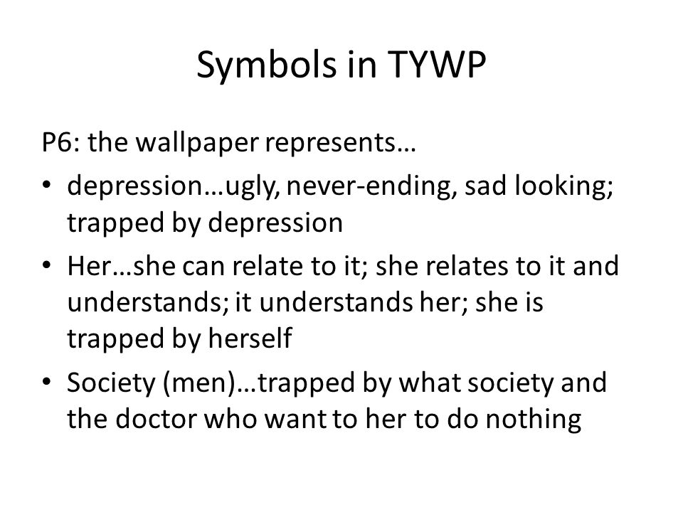 Symbols in TYWP P6: the wallpaper represents… depression…ugly, never-ending, sad looking; trapped by depression Her…she can relate to it; she relates to it and understands; it understands her; she is trapped by herself Society (men)…trapped by what society and the doctor who want to her to do nothing
