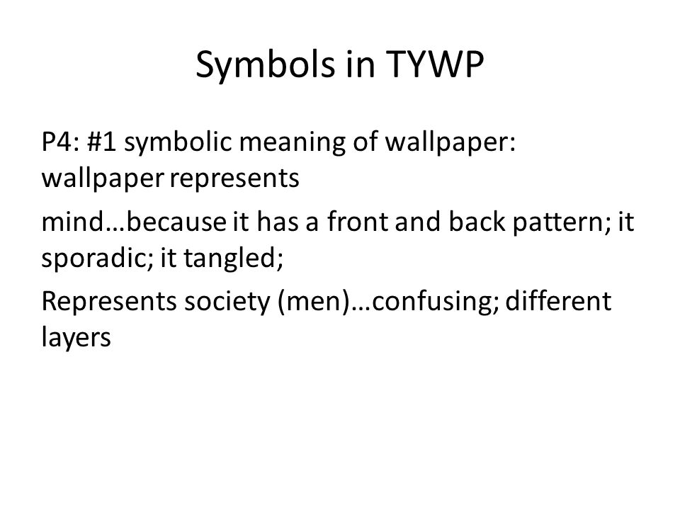 Symbols in TYWP P4: #1 symbolic meaning of wallpaper: wallpaper represents mind…because it has a front and back pattern; it sporadic; it tangled; Represents society (men)…confusing; different layers