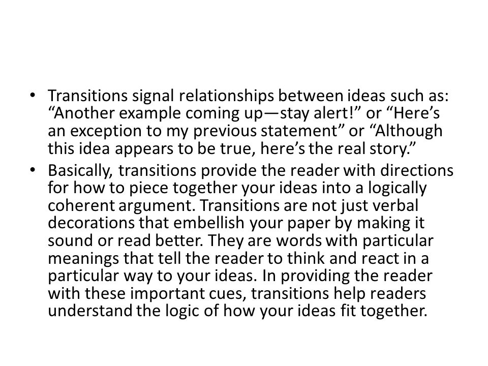 Transitions signal relationships between ideas such as: Another example coming up—stay alert! or Here's an exception to my previous statement or Although this idea appears to be true, here's the real story. Basically, transitions provide the reader with directions for how to piece together your ideas into a logically coherent argument.