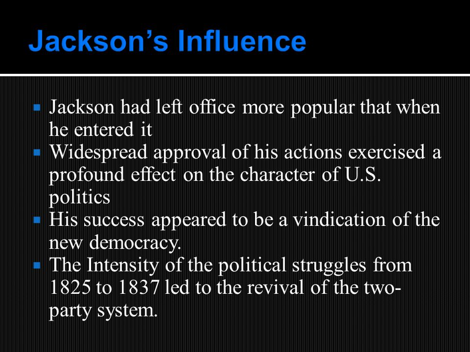  Jackson had left office more popular that when he entered it  Widespread approval of his actions exercised a profound effect on the character of U.S.