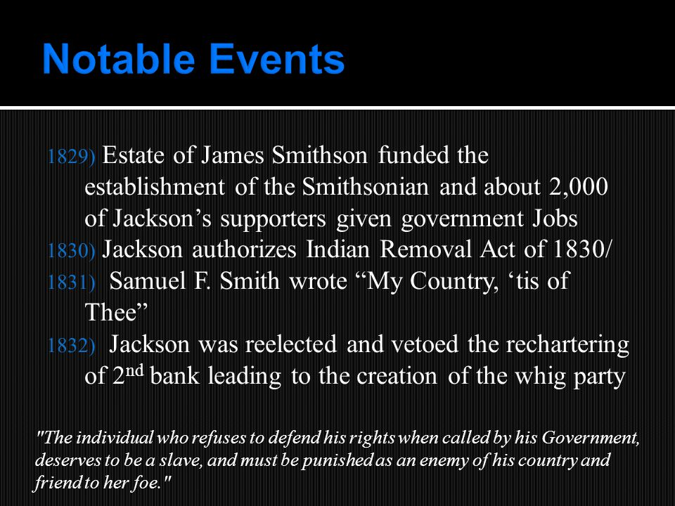 1829) Estate of James Smithson funded the establishment of the Smithsonian and about 2,000 of Jackson's supporters given government Jobs 1830) Jackson authorizes Indian Removal Act of 1830/ 1831) Samuel F.