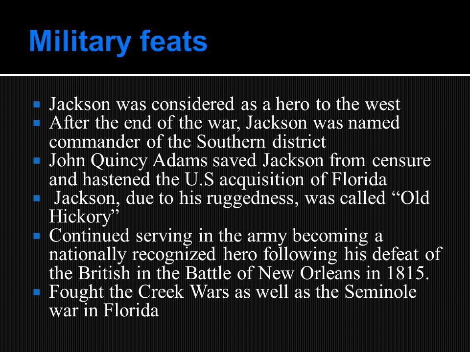  Jackson was considered as a hero to the west  After the end of the war, Jackson was named commander of the Southern district  John Quincy Adams saved Jackson from censure and hastened the U.S acquisition of Florida  Jackson, due to his ruggedness, was called Old Hickory  Continued serving in the army becoming a nationally recognized hero following his defeat of the British in the Battle of New Orleans in 1815.