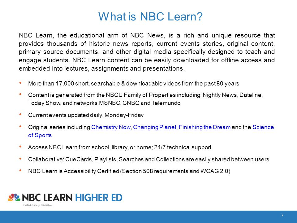 2 What is NBC Learn? NBC Learn, the educational arm of NBC News, is a rich and unique resource that provides thousands of historic news reports, curre