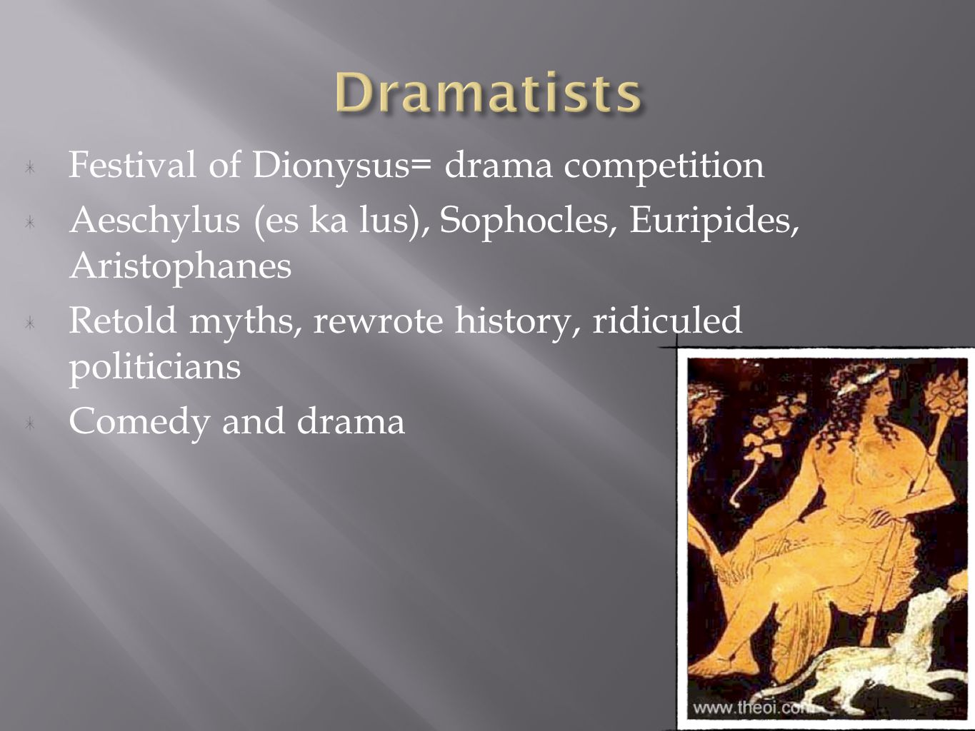 Festival of Dionysus= drama competition Aeschylus (es ka lus), Sophocles, Euripides, Aristophanes Retold myths, rewrote history, ridiculed politicians Comedy and drama