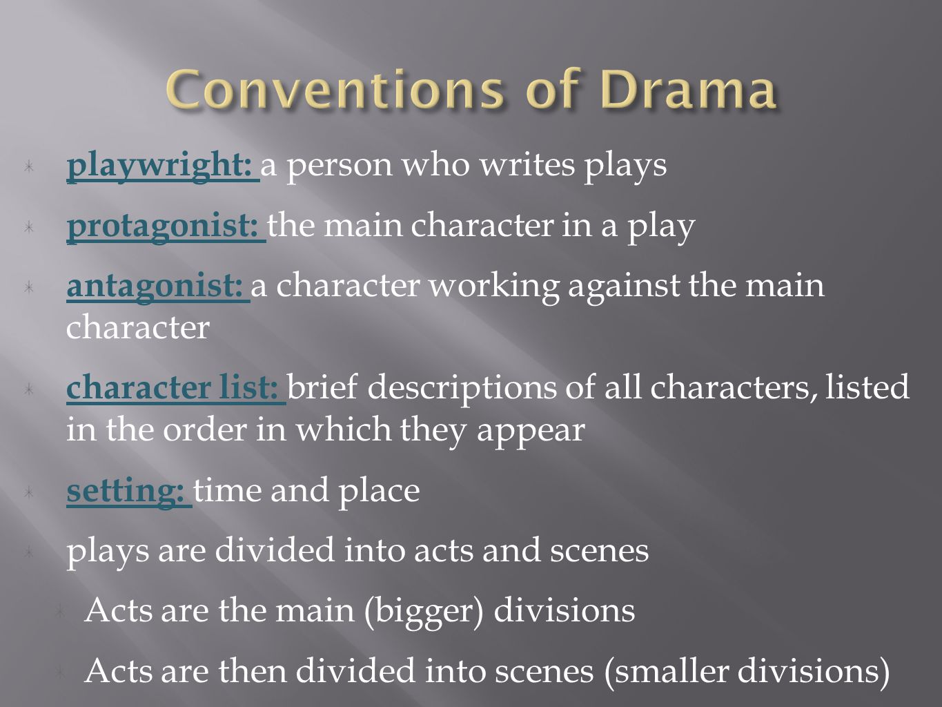 playwright: a person who writes plays protagonist: the main character in a play antagonist: a character working against the main character character list: brief descriptions of all characters, listed in the order in which they appear setting: time and place plays are divided into acts and scenes Acts are the main (bigger) divisions Acts are then divided into scenes (smaller divisions)
