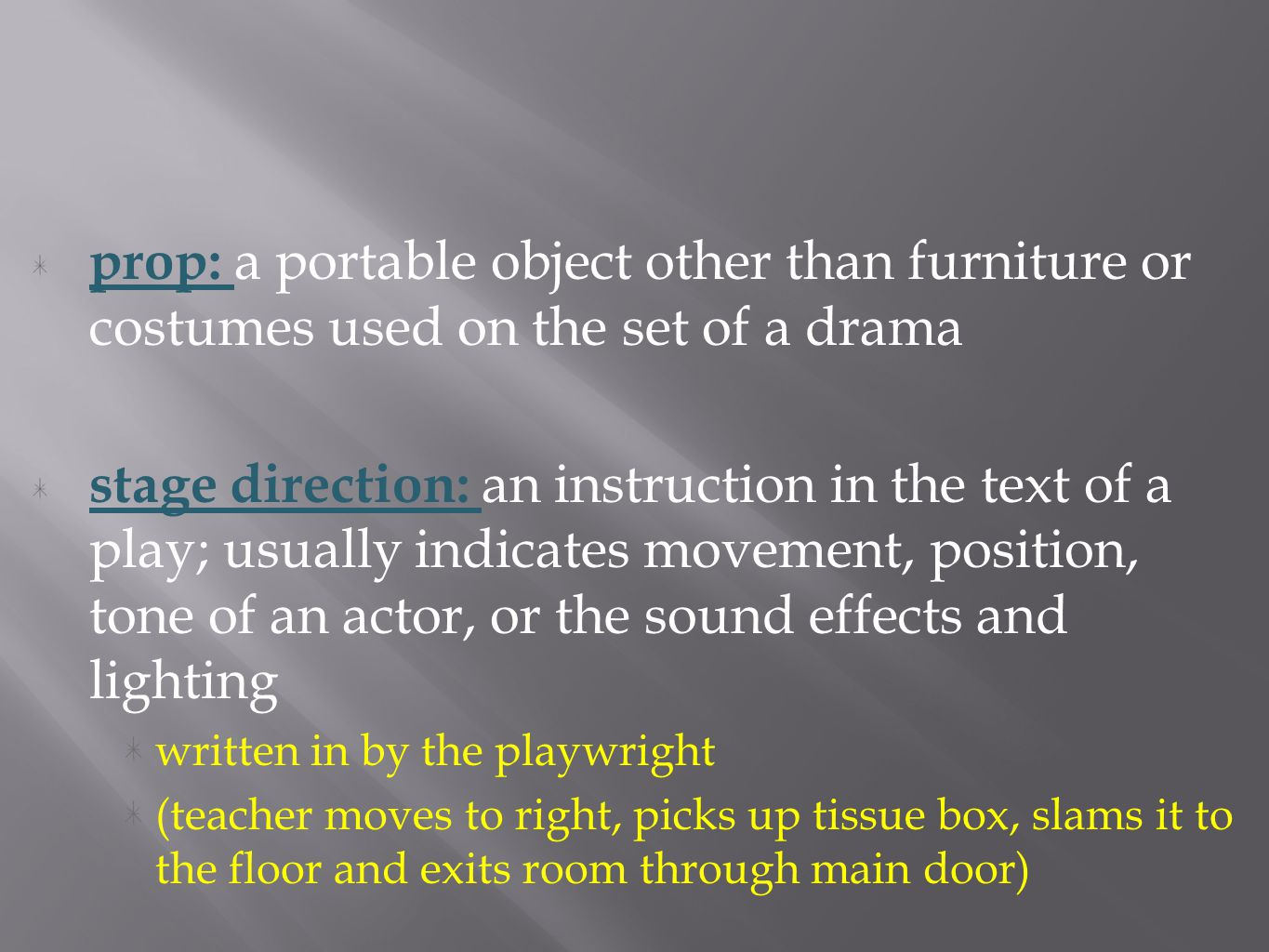 prop: a portable object other than furniture or costumes used on the set of a drama stage direction: an instruction in the text of a play; usually indicates movement, position, tone of an actor, or the sound effects and lighting written in by the playwright (teacher moves to right, picks up tissue box, slams it to the floor and exits room through main door)