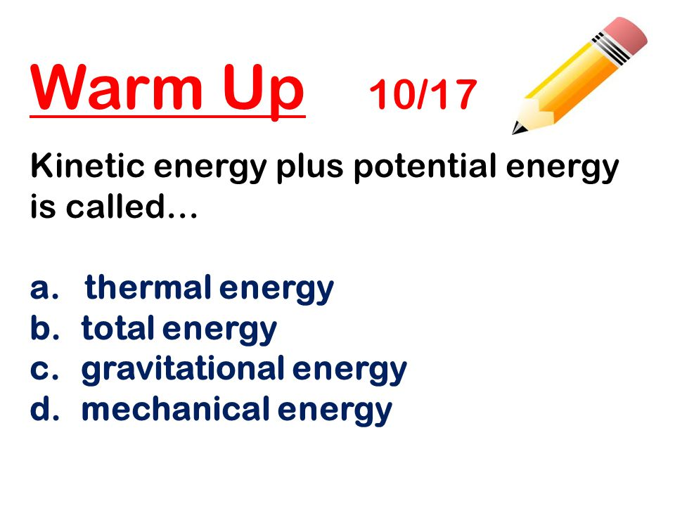 Closing 10/17 Answer the Essential Questions: Write the formulas for finding the kinetic energy and the potential energy of an object.