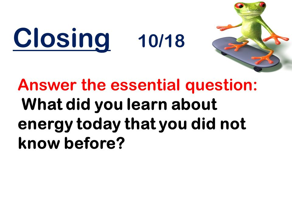 Closing 10/18 Answer the essential question: What did you learn about energy today that you did not know before