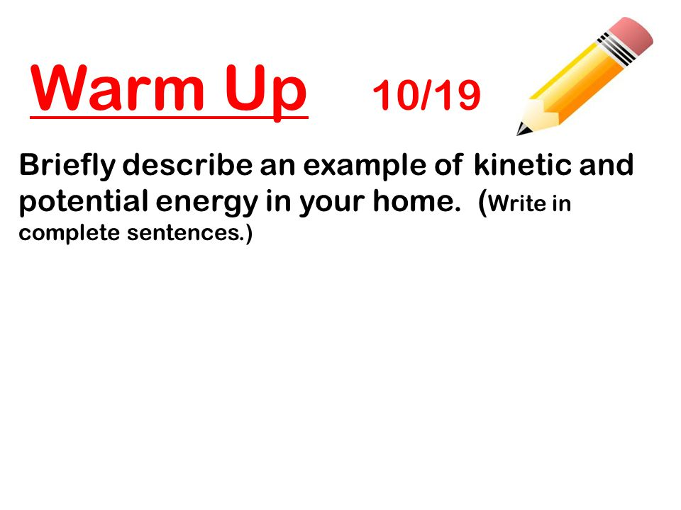 Warm Up 10/19 Briefly describe an example of kinetic and potential energy in your home.