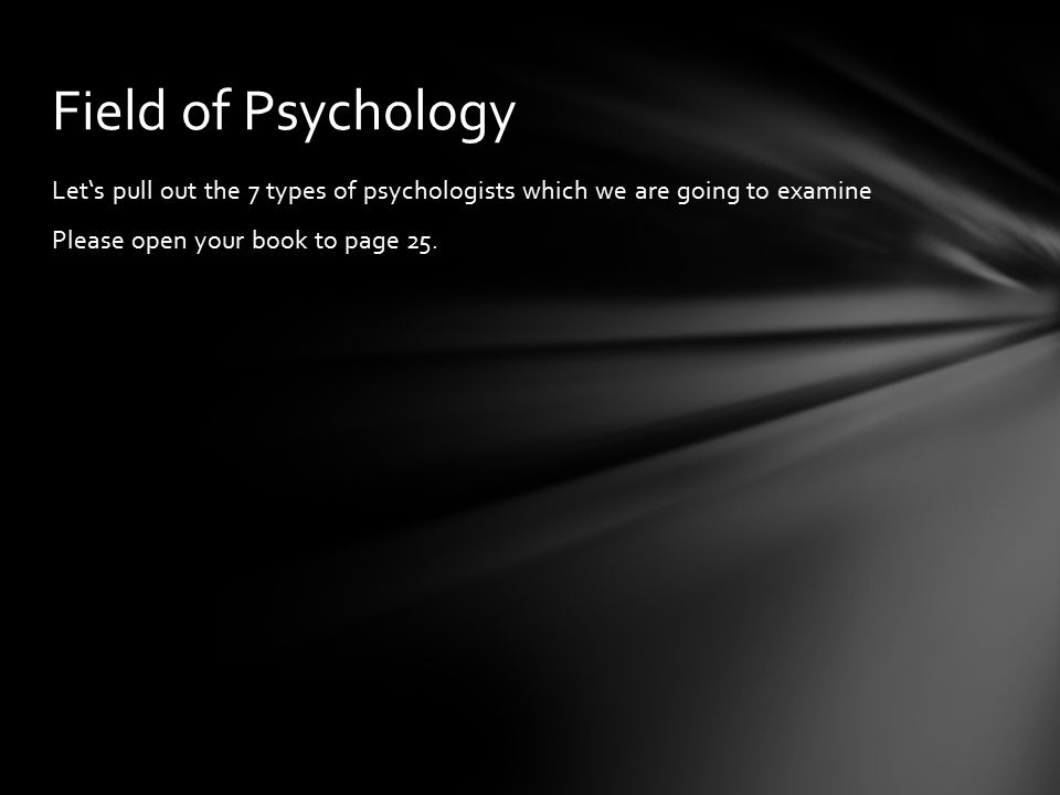 Let's pull out the 7 types of psychologists which we are going to examine Please open your book to page 25.