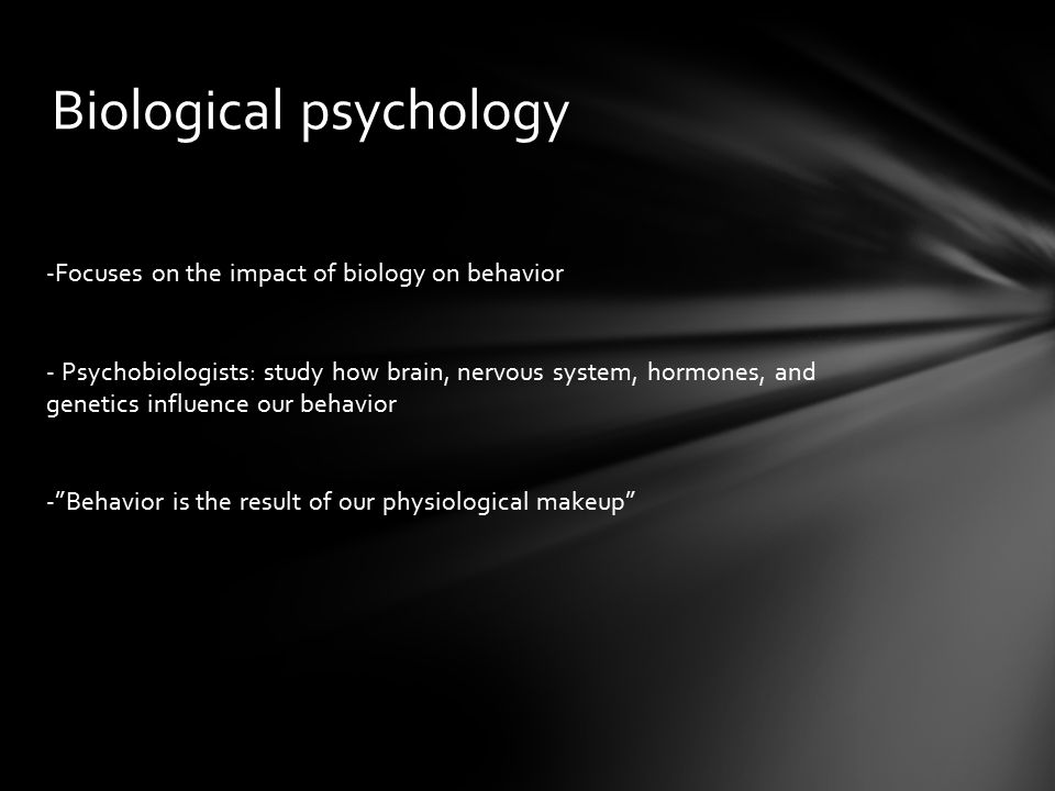 Biological psychology -Focuses on the impact of biology on behavior - Psychobiologists: study how brain, nervous system, hormones, and genetics influence our behavior - Behavior is the result of our physiological makeup
