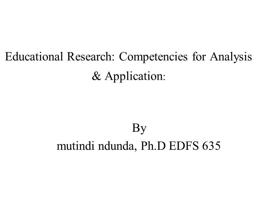 Educational Research: Competencies for Analysis & Application : By mutindi ndunda, Ph.D EDFS 635