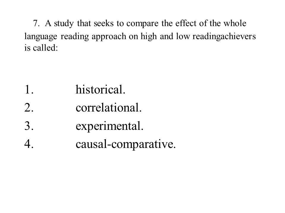 7. A study that seeks to compare the effect of the whole language reading approach on high and low readingachievers is called: 1. historical. 2. corre