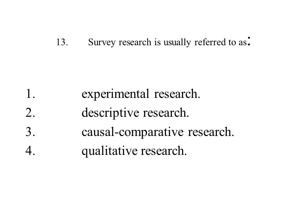 13.Survey research is usually referred to as : 1.