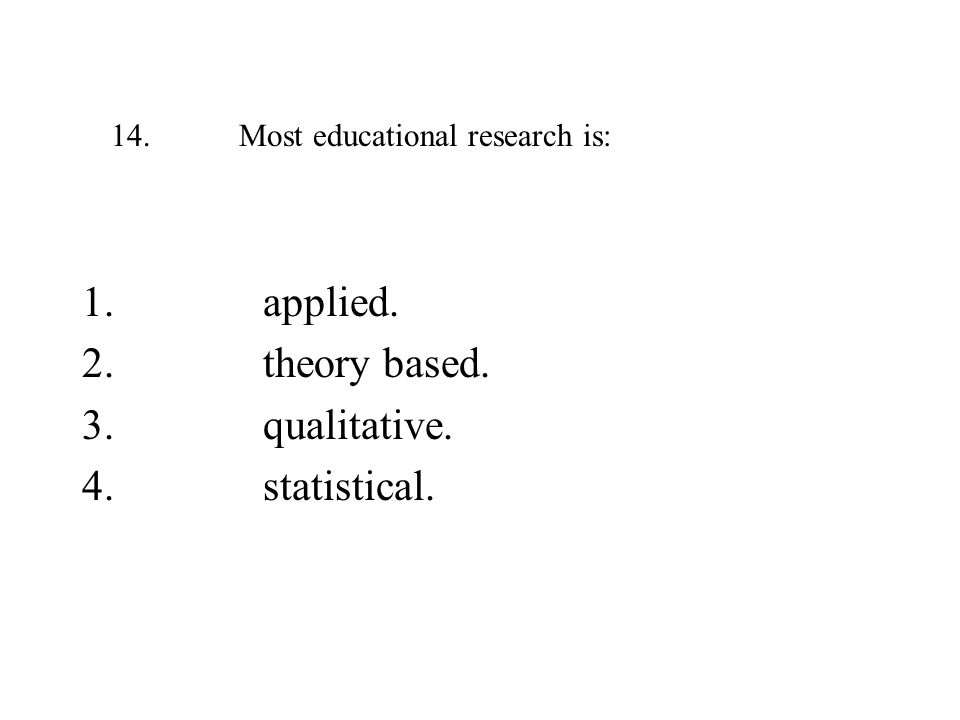 14. Most educational research is: 1. applied. 2. theory based. 3. qualitative. 4. statistical.