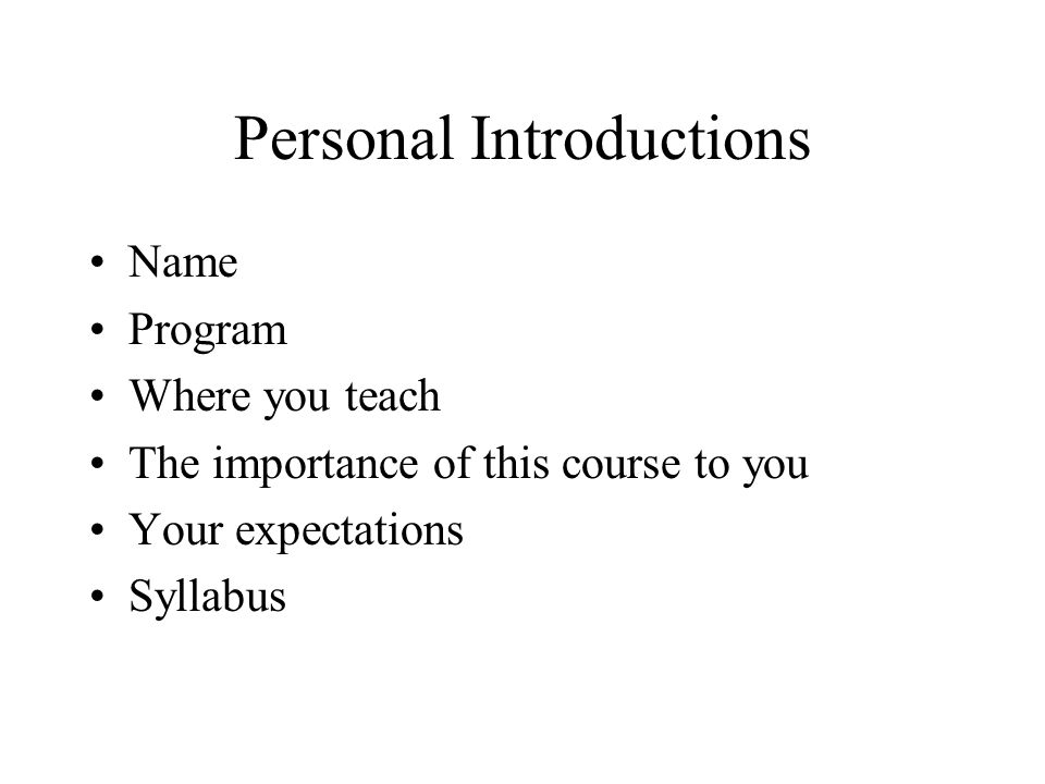 Personal Introductions Name Program Where you teach The importance of this course to you Your expectations Syllabus