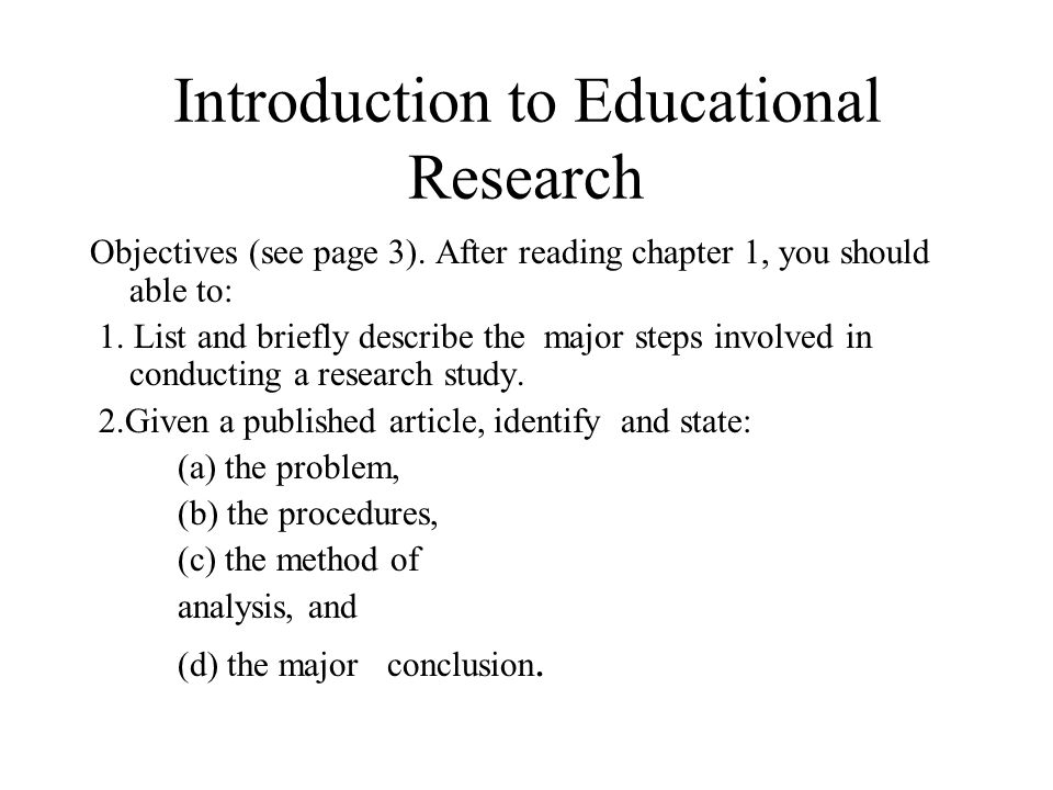 Introduction to Educational Research Objectives (see page 3). After reading chapter 1, you should able to: 1. List and briefly describe the major step