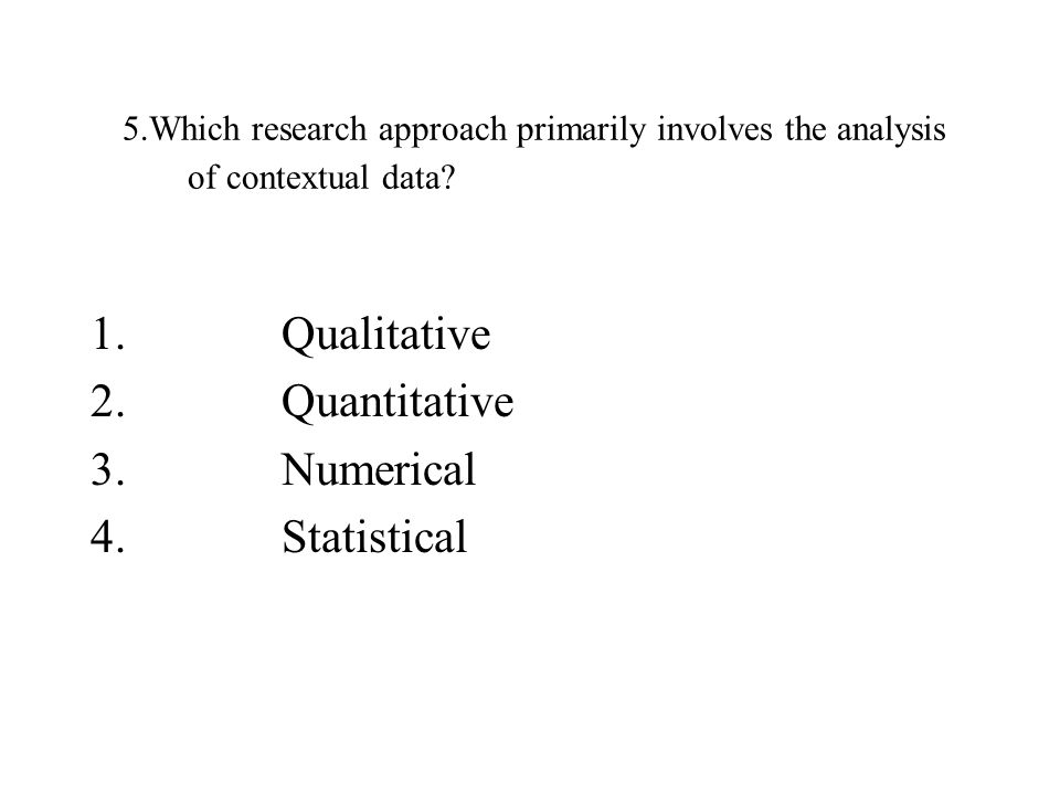 5.Which research approach primarily involves the analysis of contextual data? 1. Qualitative 2. Quantitative 3. Numerical 4. Statistical