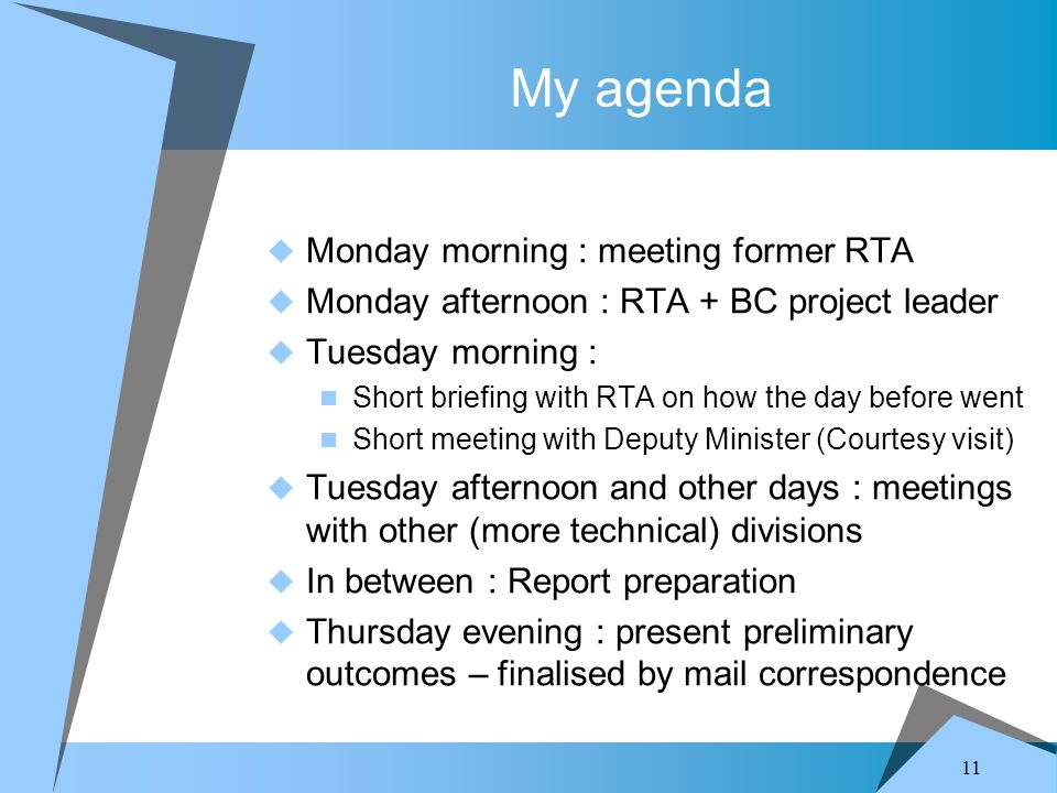 11 My agenda  Monday morning : meeting former RTA  Monday afternoon : RTA + BC project leader  Tuesday morning : Short briefing with RTA on how the day before went Short meeting with Deputy Minister (Courtesy visit)  Tuesday afternoon and other days : meetings with other (more technical) divisions  In between : Report preparation  Thursday evening : present preliminary outcomes – finalised by mail correspondence