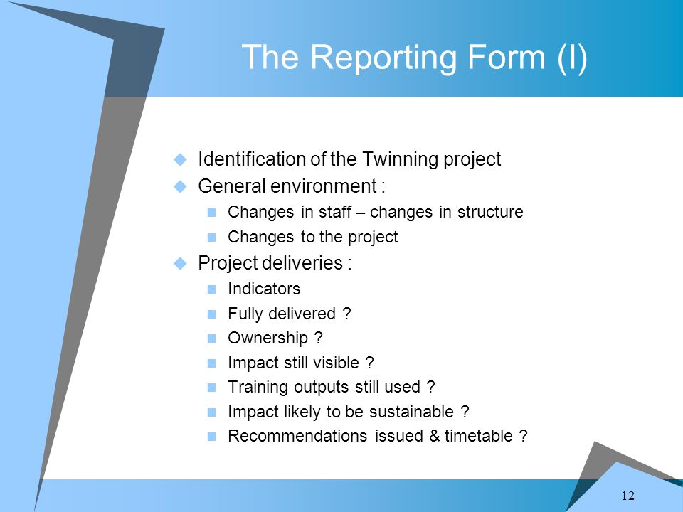 12 The Reporting Form (I)  Identification of the Twinning project  General environment : Changes in staff – changes in structure Changes to the project  Project deliveries : Indicators Fully delivered .