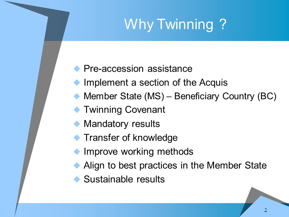 2 Why Twinning ?  Pre-accession assistance  Implement a section of the Acquis  Member State (MS) – Beneficiary Country (BC)  Twinning Covenant  M