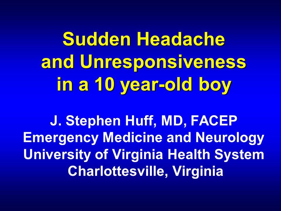 Sudden Headache and Unresponsiveness in a 10 year-old boy Sudden Headache and Unresponsiveness in a 10 year-old boy J. Stephen Huff, MD, FACEP Emergen