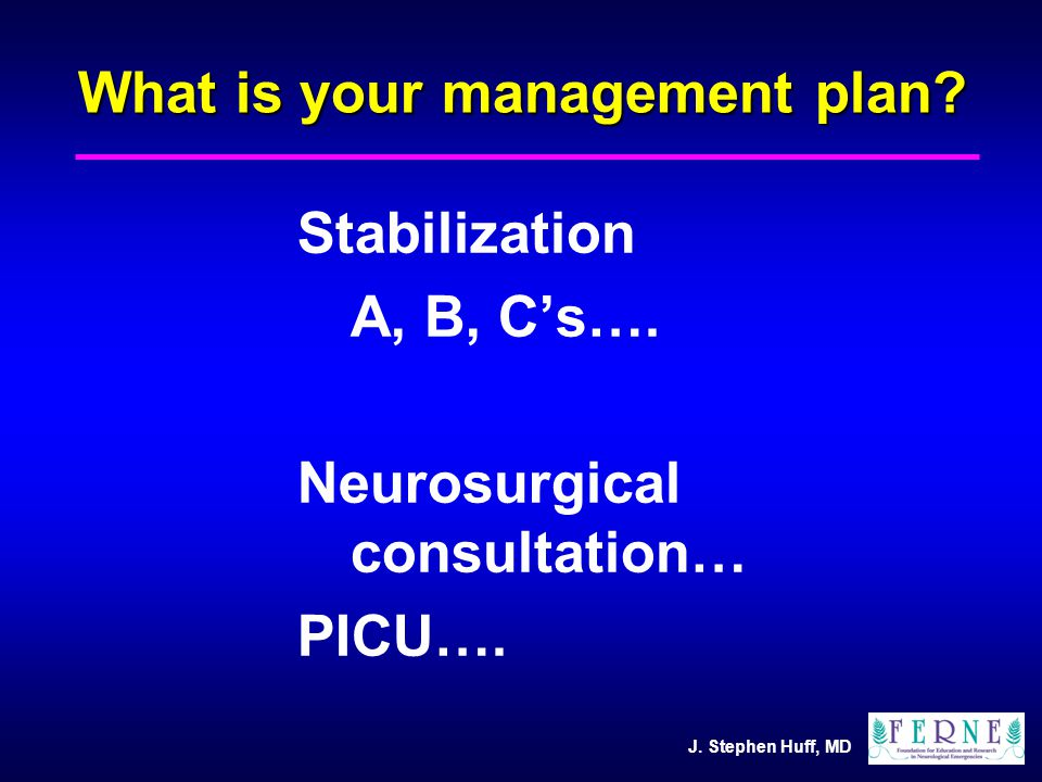 J. Stephen Huff, MD What is your management plan.