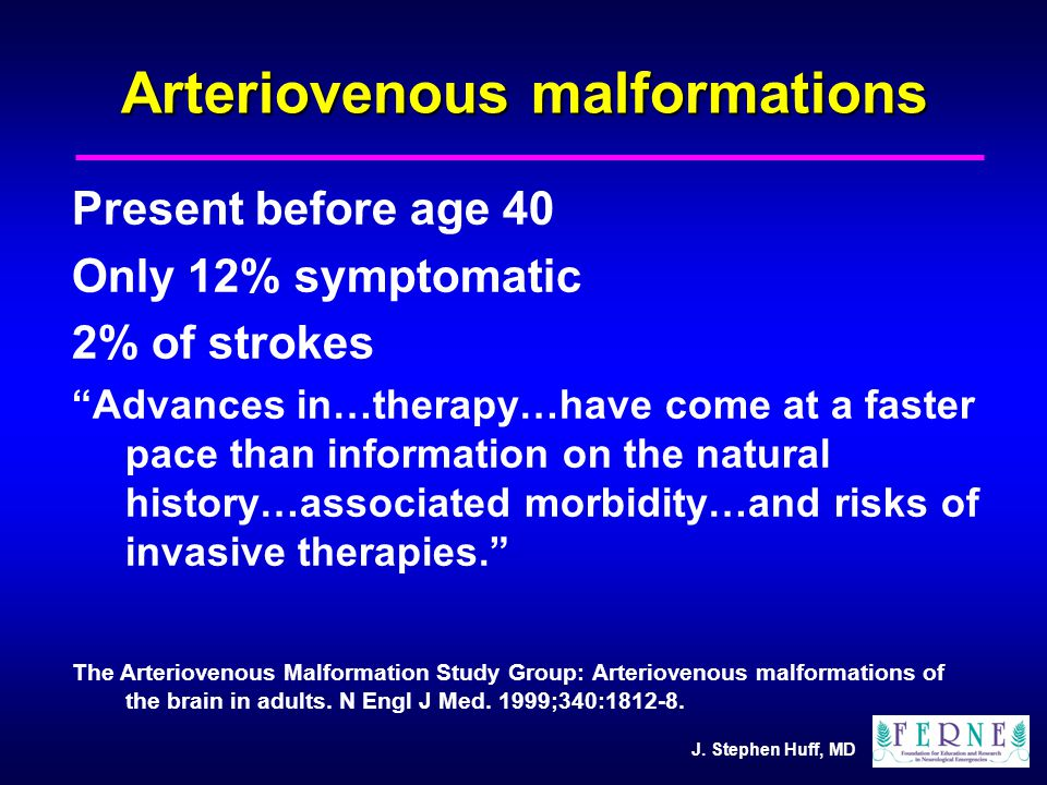 """J. Stephen Huff, MD Arteriovenous malformations Present before age 40 Only 12% symptomatic 2% of strokes """"Advances in…therapy…have come at a faster pa"""