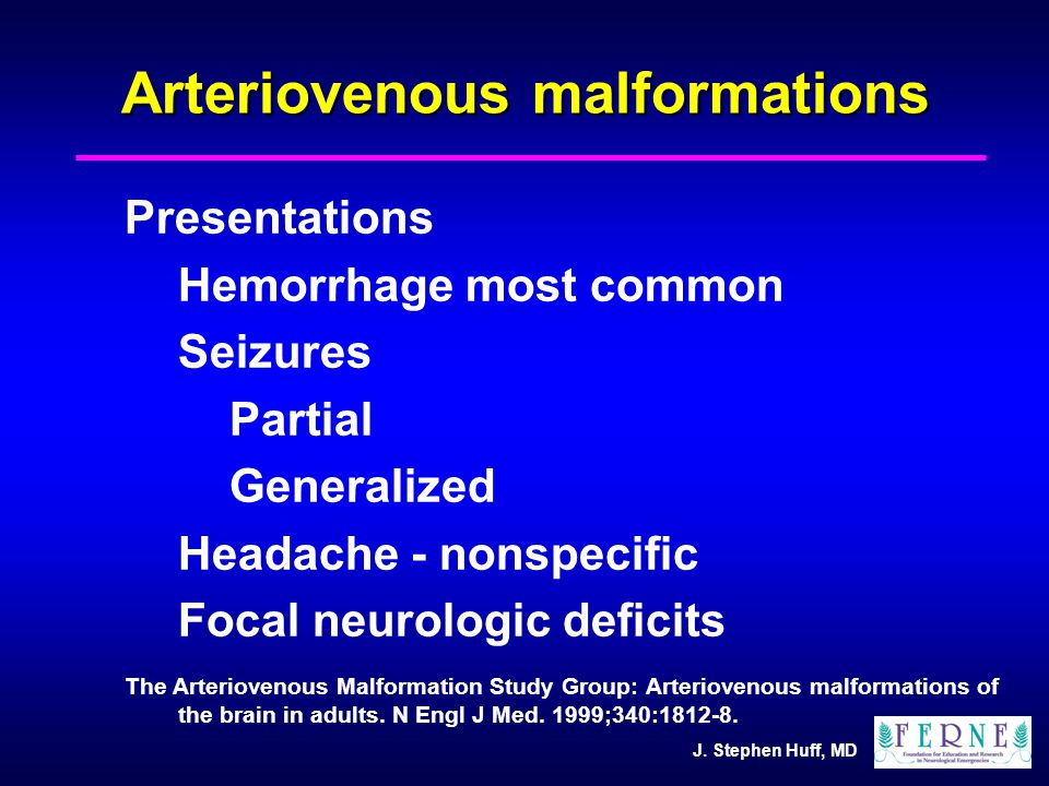 J. Stephen Huff, MD Arteriovenous malformations Presentations Hemorrhage most common Seizures Partial Generalized Headache - nonspecific Focal neurolo