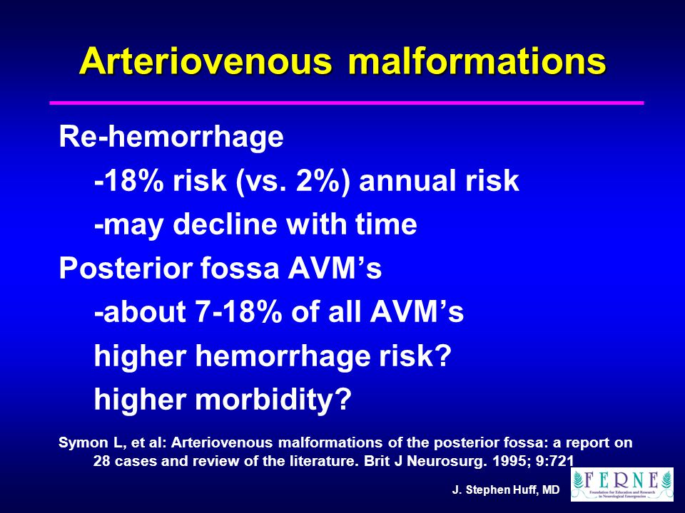 J. Stephen Huff, MD Arteriovenous malformations Re-hemorrhage -18% risk (vs. 2%) annual risk -may decline with time Posterior fossa AVM's -about 7-18%