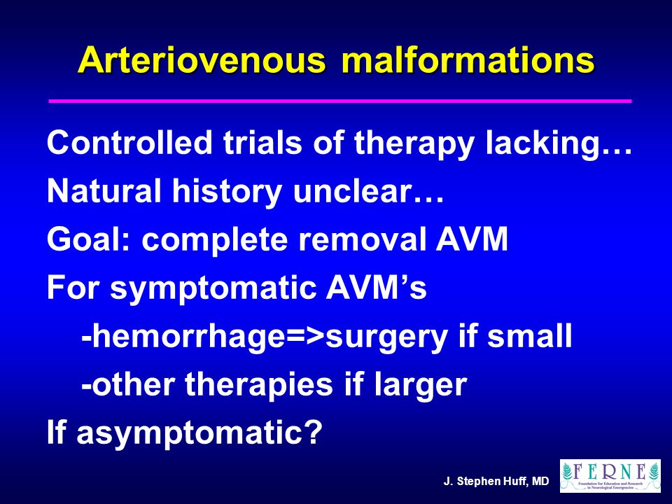 J. Stephen Huff, MD Arteriovenous malformations Controlled trials of therapy lacking… Natural history unclear… Goal: complete removal AVM For symptoma