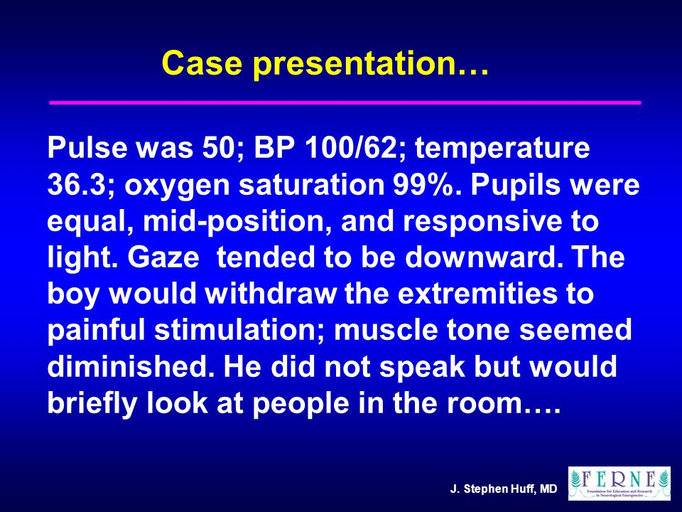 J. Stephen Huff, MD Case presentation… Pulse was 50; BP 100/62; temperature 36.3; oxygen saturation 99%. Pupils were equal, mid-position, and responsi
