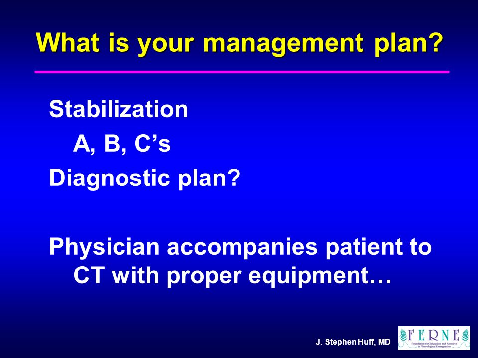 J. Stephen Huff, MD What is your management plan? Stabilization A, B, C's Diagnostic plan? Physician accompanies patient to CT with proper equipment…