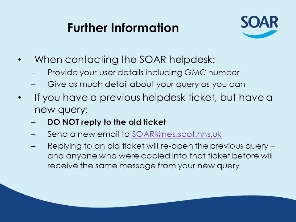 Further Information When contacting the SOAR helpdesk: – Provide your user details including GMC number – Give as much detail about your query as you can If you have a previous helpdesk ticket, but have a new query: – DO NOT reply to the old ticket – Send a new email to SOAR@nes.scot.nhs.ukSOAR@nes.scot.nhs.uk – Replying to an old ticket will re-open the previous query – and anyone who were copied into that ticket before will receive the same message from your new query
