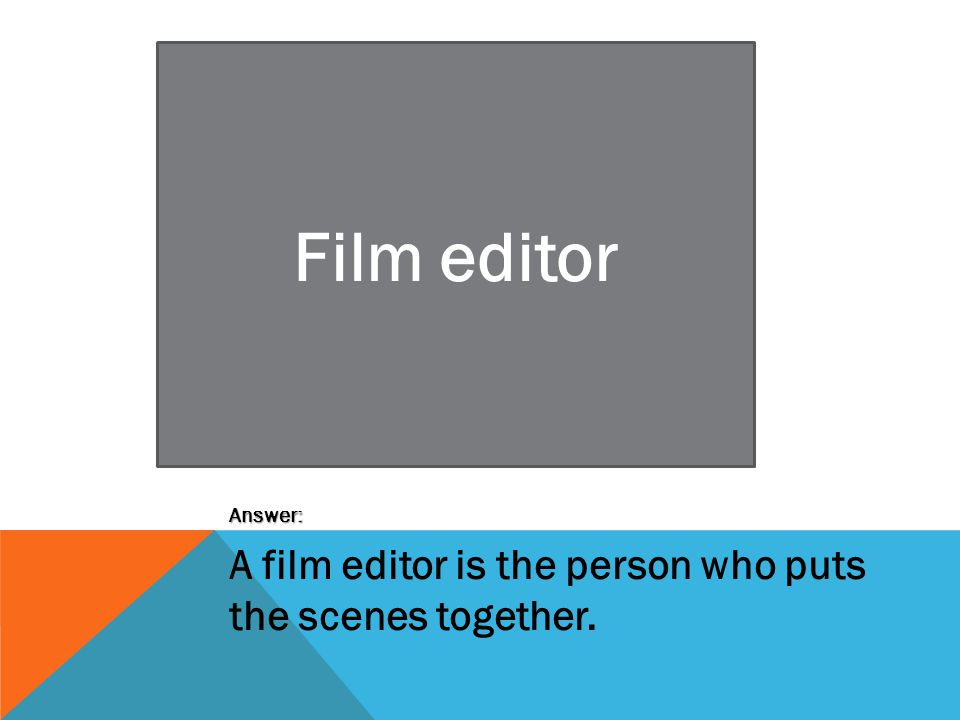 Film editor Answer: A film editor is the person who puts the scenes together.