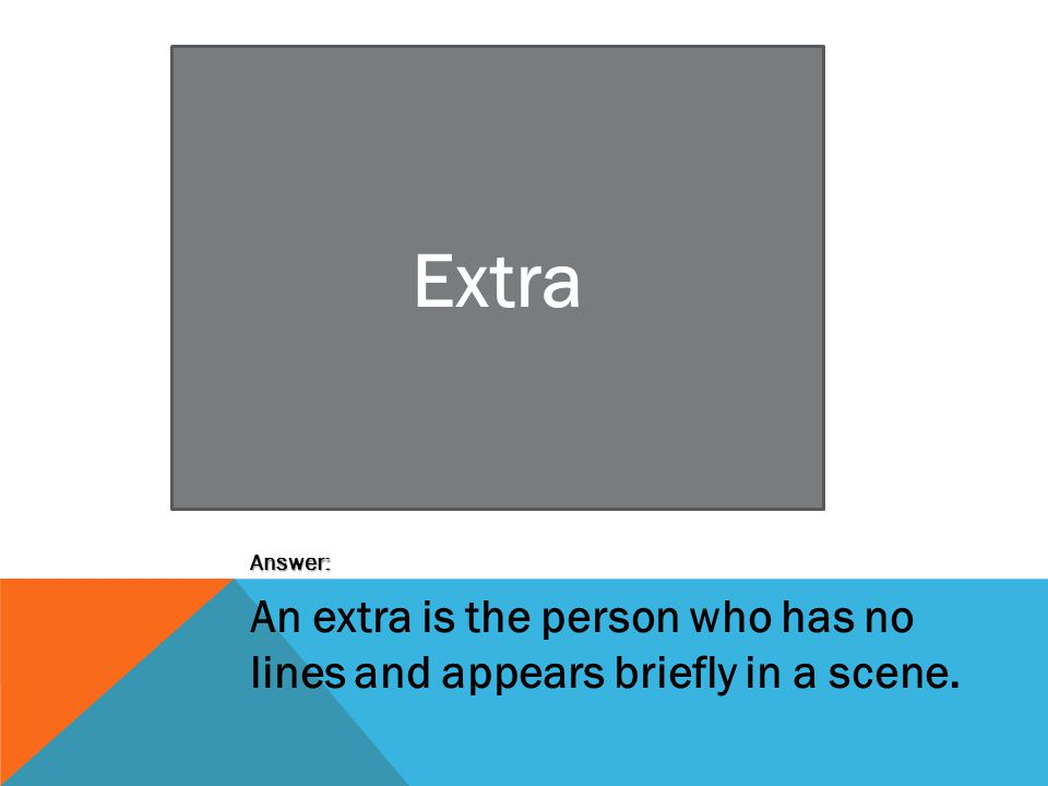 Extra Answer: An extra is the person who has no lines and appears briefly in a scene.