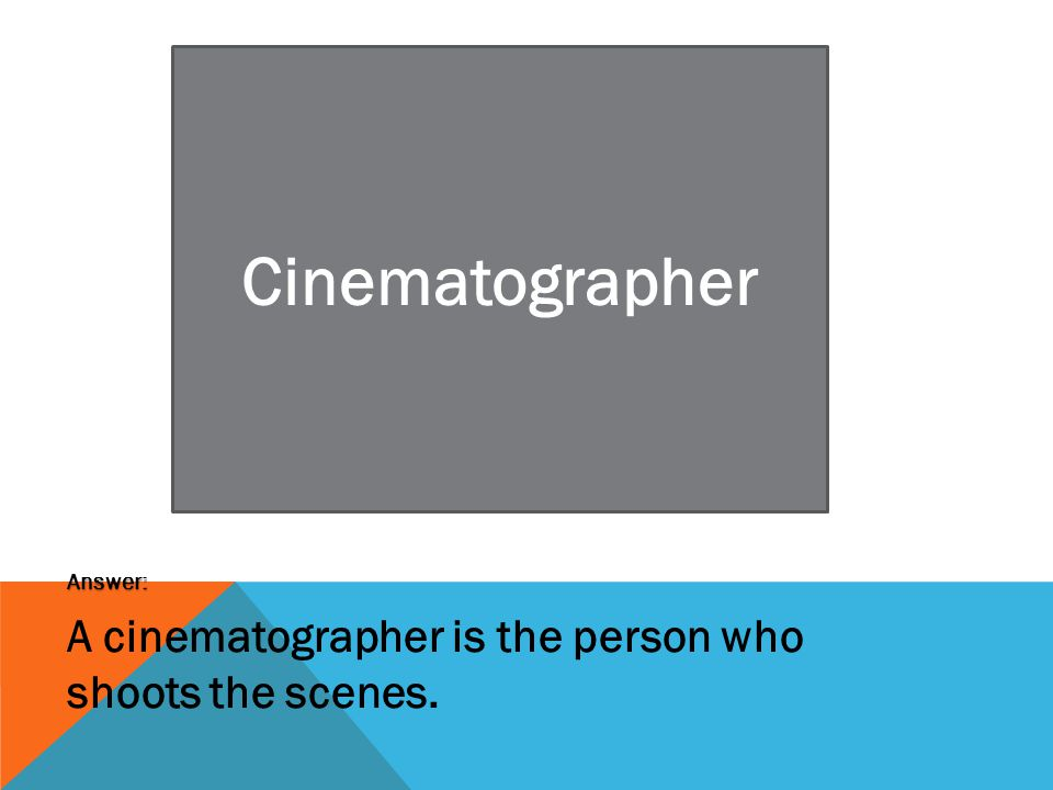 Cinematographer Answer: A cinematographer is the person who shoots the scenes.
