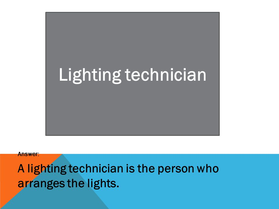 Lighting technician Answer: A lighting technician is the person who arranges the lights.