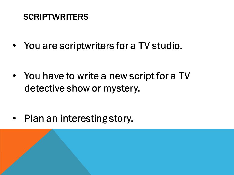 SCRIPTWRITERS You are scriptwriters for a TV studio.