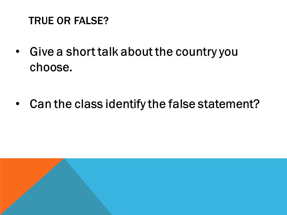 TRUE OR FALSE.Give a short talk about the country you choose.
