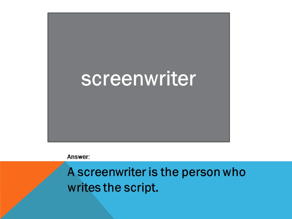 screenwriter Answer: A screenwriter is the person who writes the script.