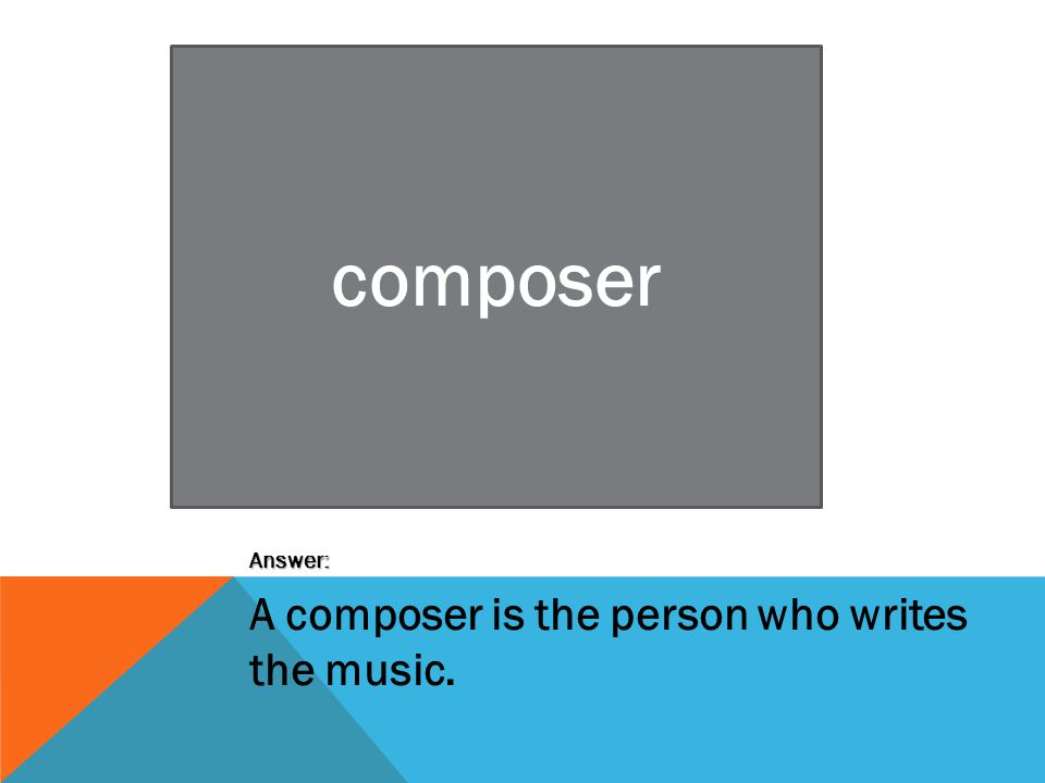 composer Answer: A composer is the person who writes the music.