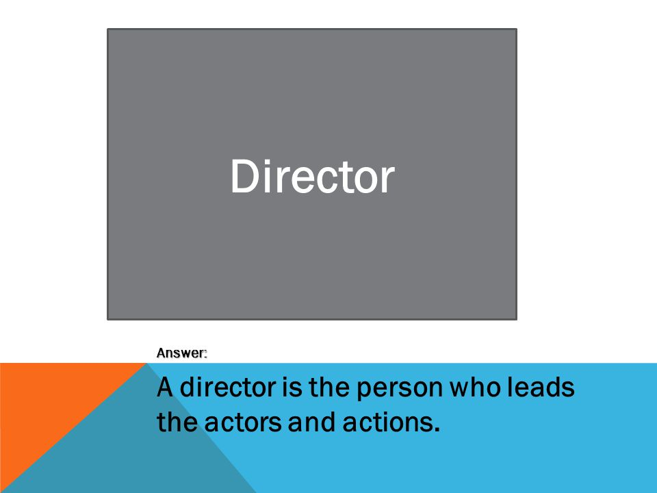 Director Answer: A director is the person who leads the actors and actions.