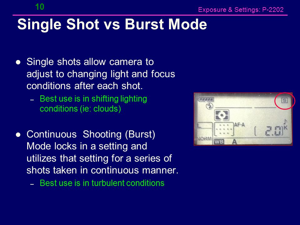 Exposure & Settings: P-2202 Single Shot vs Burst Mode Single shots allow camera to adjust to changing light and focus conditions after each shot.