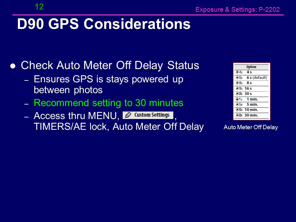 Exposure & Settings: P-2202 D90 GPS Considerations Check Auto Meter Off Delay Status – Ensures GPS is stays powered up between photos – Recommend setting to 30 minutes – Access thru MENU,, TIMERS/AE lock, Auto Meter Off Delay 12 Auto Meter Off Delay